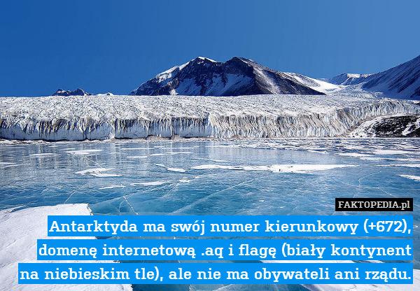 Antarktyda ma swój numer kierunkowy – Antarktyda ma swój numer kierunkowy (+672), domenę internetową .aq i flagę (biały kontynent na niebieskim tle), ale nie ma obywateli ani rządu.