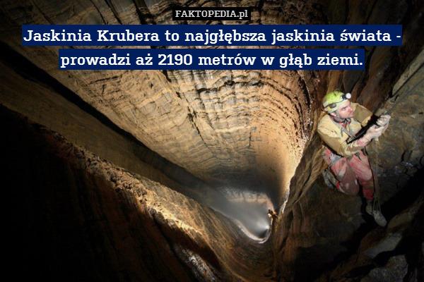 Jaskinia Krubera to najgłębsza – Jaskinia Krubera to najgłębsza jaskinia świata - prowadzi aż 2190 metrów w głąb ziemi.