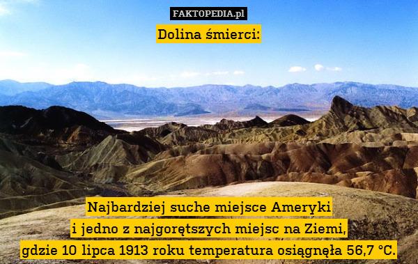 Dolina śmierci:        Najbardziej – Dolina śmierci:        Najbardziej suche miejsce Ameryki i jedno z najgorętszych miejsc na Ziemi, gdzie 10 lipca 1913 roku temperatura osiągnęła 56,7 °C.