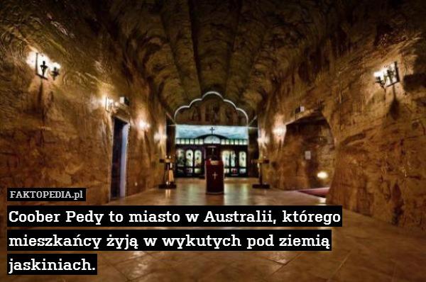 Coober Pedy to miasto w Australii, – Coober Pedy to miasto w Australii, którego mieszkańcy żyją w wykutych pod ziemią jaskiniach.
