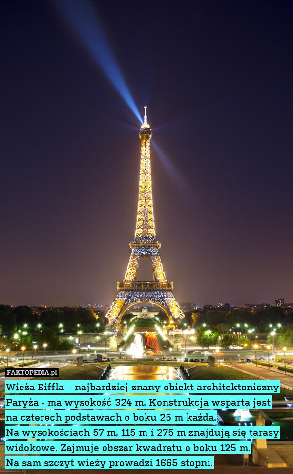 Wieża Eiffla – najbardziej znany – Wieża Eiffla – najbardziej znany obiekt architektoniczny Paryża - ma wysokość 324 m. Konstrukcja wsparta jest na czterech podstawach o boku 25 m każda. Na wysokościach 57 m, 115 m i 275 m znajdują się tarasy widokowe. Zajmuje obszar kwadratu o boku 125 m. Na sam szczyt wieży prowadzi 1665 stopni.