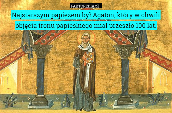 Najstarszym papieżem był Agaton, – Najstarszym papieżem był Agaton, który w chwili objęcia tronu papieskiego miał przeszło 100 lat.