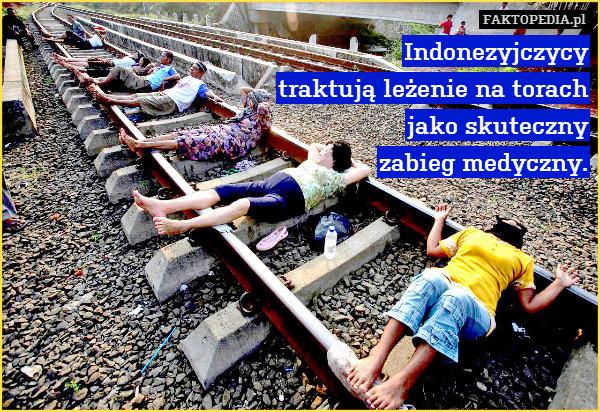 Indonezyjczycy traktują leżenie – Indonezyjczycy traktują leżenie na torach jako skuteczny zabieg medyczny.