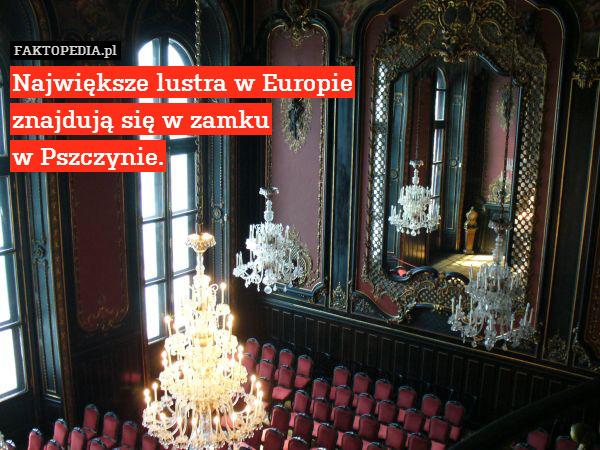 Największe lustra w Europie znajdują – Największe lustra w Europie znajdują się w zamku w Pszczynie.
