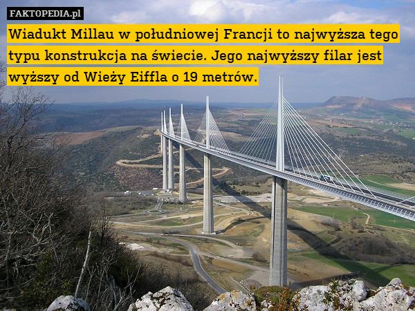 Wiadukt Millau w południowej Francji – Wiadukt Millau w południowej Francji to najwyższa tego typu konstrukcja na świecie. Jego najwyższy filar jest wyższy od Wieży Eiffla o 19 metrów.