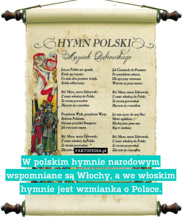 W polskim hymnie narodowym wspomniane – W polskim hymnie narodowym wspomniane są Włochy, a we włoskim hymnie jest wzmianka o Polsce.