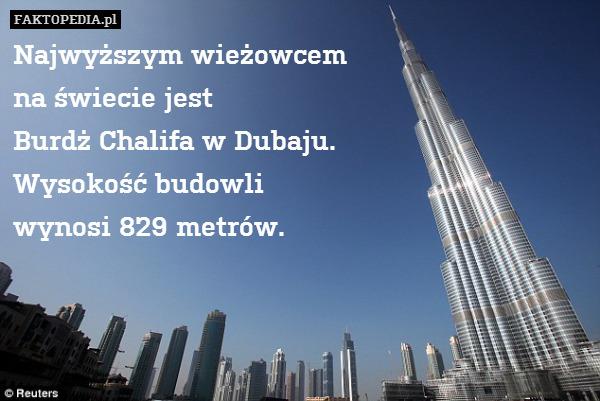 Najwyższym wieżowcem na świecie – Najwyższym wieżowcem na świecie jest Burdż Chalifa w Dubaju. Wysokość budowli wynosi 829 metrów.