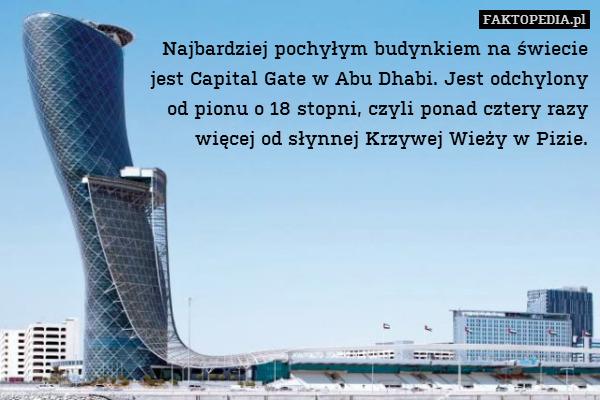 Najbardziej pochyłym budynkiem – Najbardziej pochyłym budynkiem na świecie jest Capital Gate w Abu Dhabi. Jest odchylony od pionu o 18 stopni, czyli ponad cztery razy więcej od słynnej Krzywej Wieży w Pizie.