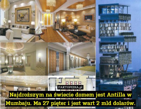 Najdroższym na świecie domem jest – Najdroższym na świecie domem jest Antilla w Mumbaju. Ma 27 pięter i jest wart 2 mld dolarów.