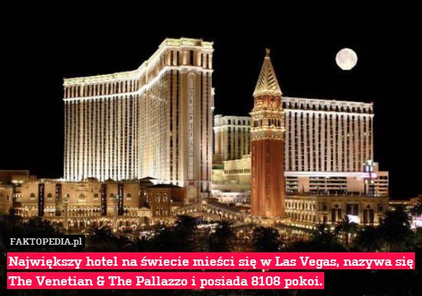 Największy hotel na świecie mieści – Największy hotel na świecie mieści się w Las Vegas, nazywa się The Venetian & The Pallazzo i posiada 8108 pokoi.