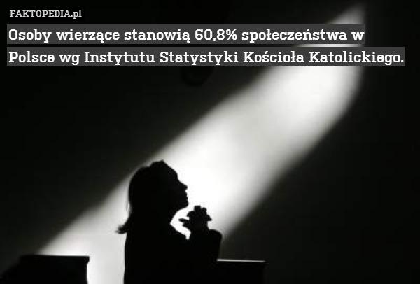 Osoby wierzące stanowią 60,8% – Osoby wierzące stanowią 60,8% społeczeństwa w Polsce wg Instytutu Statystyki Kościoła Katolickiego.