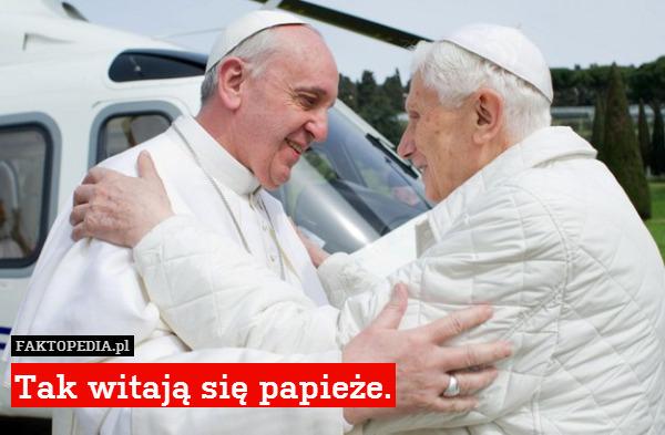 Tak witają się papieże. – Tak witają się papieże.