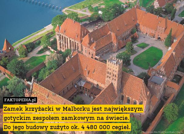 Zamek krzyżacki w Malborku jest – Zamek krzyżacki w Malborku jest największym gotyckim zespołem zamkowym na świecie. Do jego budowy zużyto ok. 4 480 000 cegieł.