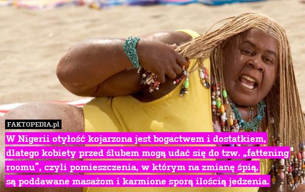 """W Nigerii otyłość kojarzona jest – W Nigerii otyłość kojarzona jest bogactwem i dostatkiem, dlatego kobiety przed ślubem mogą udać się do tzw. """"fattening roomu"""", czyli pomieszczenia, w którym na zmianę śpią, są poddawane masażom i karmione sporą ilością jedzenia."""