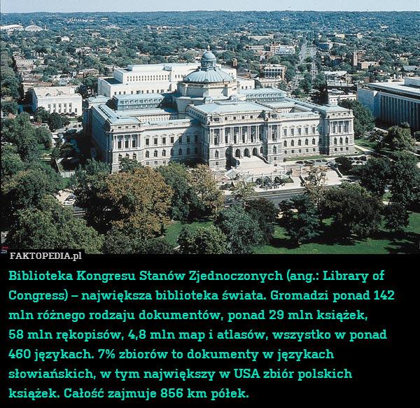 Biblioteka Kongresu Stanów Zjednoczonych – Biblioteka Kongresu Stanów Zjednoczonych (ang.: Library of Congress) – największa biblioteka świata. Gromadzi ponad 142 mln różnego rodzaju dokumentów, ponad 29 mln książek, 58 mln rękopisów, 4,8 mln map i atlasów, wszystko w ponad 460 językach. 7% zbiorów to dokumenty w językach słowiańskich, w tym największy w USA zbiór polskich książek. Całość zajmuje 856 km półek.