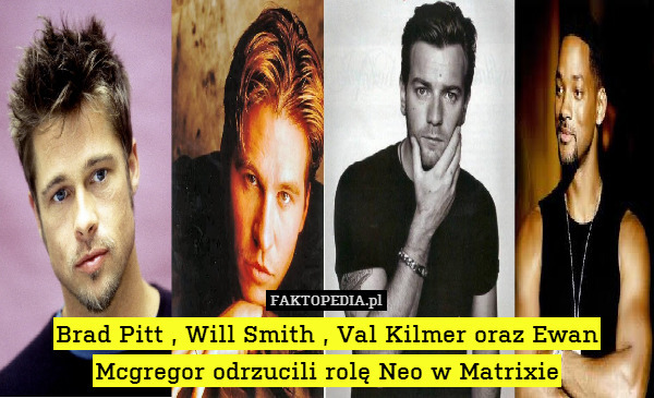 Brad Pitt , Will Smith , Val Kilmer – Brad Pitt , Will Smith , Val Kilmer oraz Ewan Mcgregor odrzucili rolę Neo w Matrixie