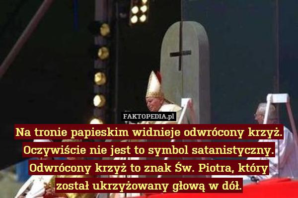 Na tronie papieskim widnieje odwrócony – Na tronie papieskim widnieje odwrócony krzyż. Oczywiście nie jest to symbol satanistyczny. Odwrócony krzyż to znak Św. Piotra, który został ukrzyżowany głową w dół.