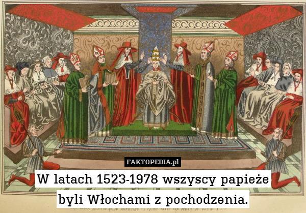 W latach 1523-1978 wszyscy papieże – W latach 1523-1978 wszyscy papieże byli Włochami z pochodzenia.