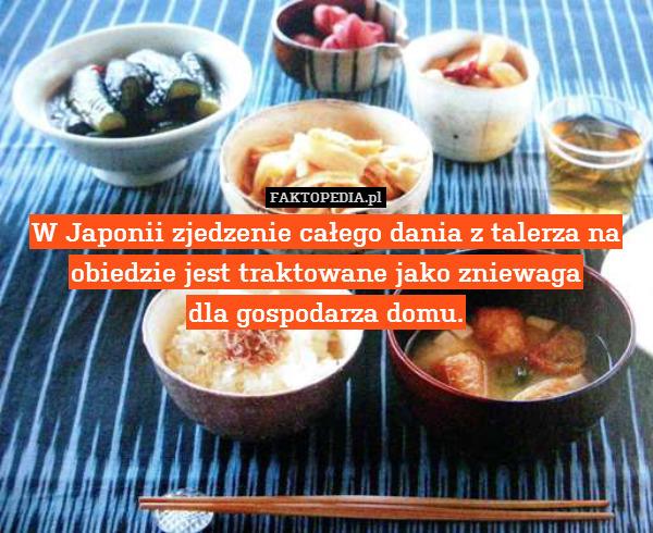 W Japonii zjedzenie całego dania – W Japonii zjedzenie całego dania z talerza na obiedzie jest traktowane jako zniewaga dla gospodarza domu.