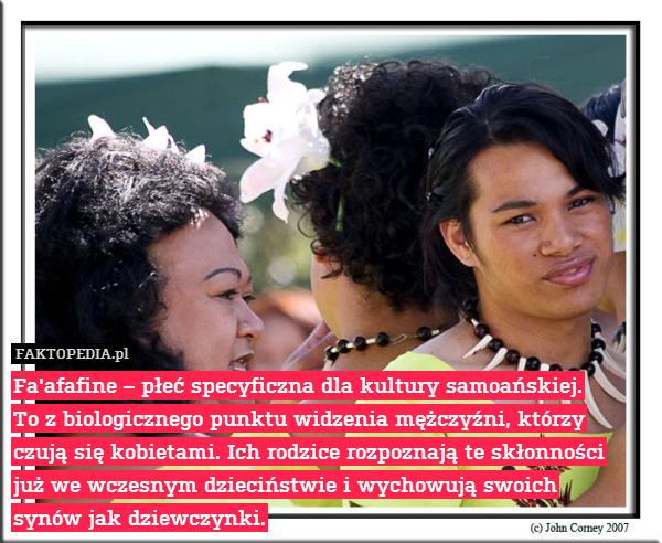 Fa'afafine – płeć specyficzna – Fa'afafine – płeć specyficzna dla kultury samoańskiej. To z biologicznego punktu widzenia mężczyźni, którzy czują się kobietami. Ich rodzice rozpoznają te skłonności już we wczesnym dzieciństwie i wychowują swoich synów jak dziewczynki.