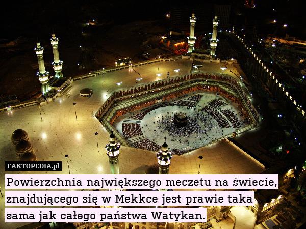 Powierzchnia największego meczetu – Powierzchnia największego meczetu na świecie, znajdującego się w Mekkce jest prawie taka sama jak całego państwa Watykan.