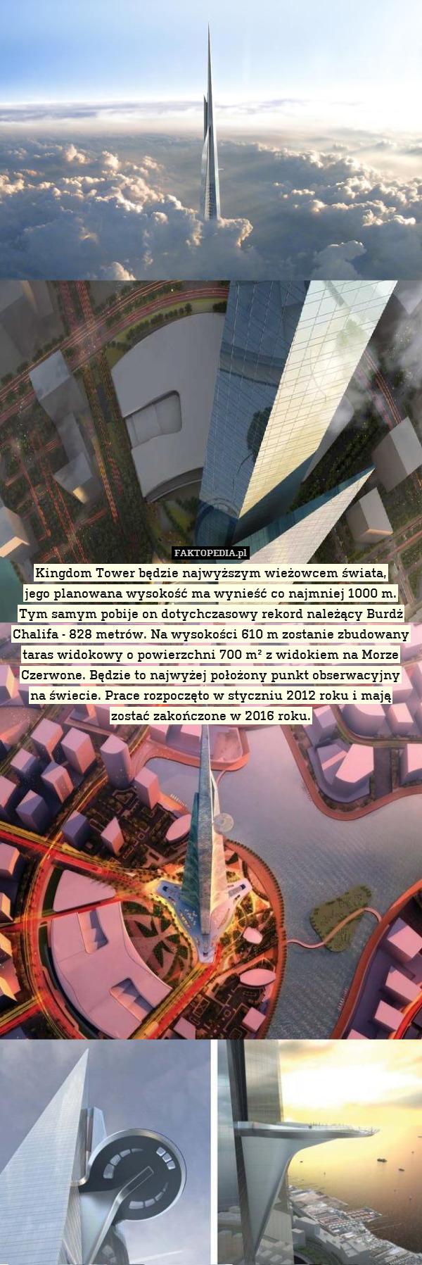 Kingdom Tower będzie najwyższym – Kingdom Tower będzie najwyższym wieżowcem świata, jego planowana wysokość ma wynieść co najmniej 1000 m. Tym samym pobije on dotychczasowy rekord należący Burdż Chalifa - 828 metrów. Na wysokości 610 m zostanie zbudowany taras widokowy o powierzchni 700 m² z widokiem na Morze Czerwone. Będzie to najwyżej położony punkt obserwacyjny na świecie. Prace rozpoczęto w styczniu 2012 roku i mają zostać zakończone w 2016 roku.