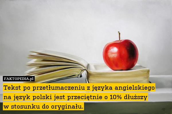 Tekst po przetłumaczeniu z języka – Tekst po przetłumaczeniu z języka angielskiego na język polski jest przeciętnie o 10% dłuższy w stosunku do oryginału.