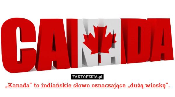 """""""Kanada"""" to indiańskie słowo oznaczające – """"Kanada"""" to indiańskie słowo oznaczające """"dużą wioskę""""."""