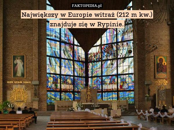 Największy w Europie witraż (212 – Największy w Europie witraż (212 m kw.) znajduje się w Rypinie.
