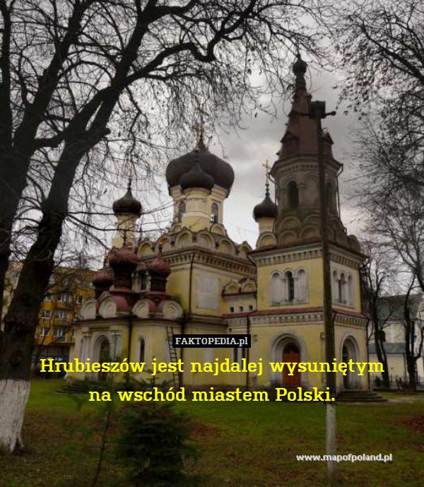 Hrubieszów jest najdalej wysuniętym – Hrubieszów jest najdalej wysuniętym na wschód miastem Polski.