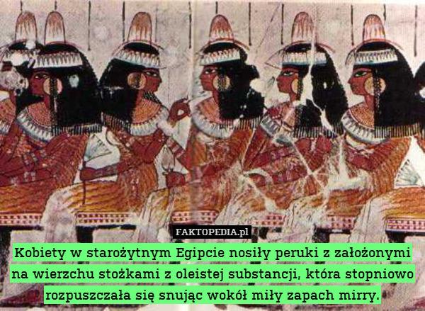 Kobiety w starożytnym Egipcie – Kobiety w starożytnym Egipcie nosiły peruki z założonymi na wierzchu stożkami z oleistej substancji, która stopniowo rozpuszczała się snując wokół miły zapach mirry.