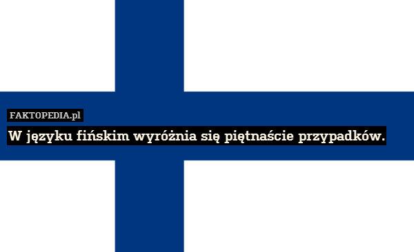 W języku fińskim wyróżnia się – W języku fińskim wyróżnia się piętnaście przypadków.