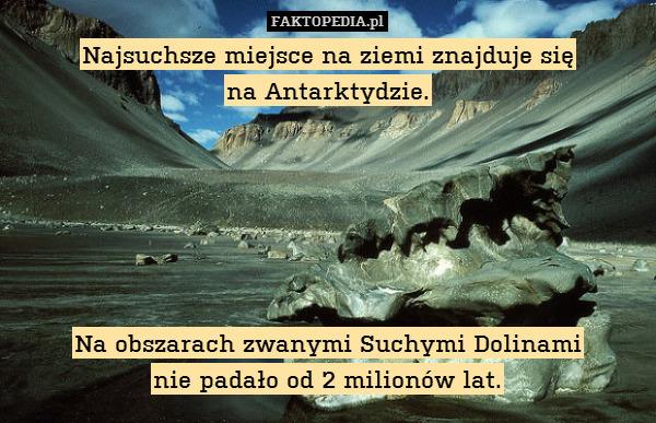 Najsuchsze miejsce na ziemi znajduje – Najsuchsze miejsce na ziemi znajduje się na Antarktydzie.       Na obszarach zwanymi Suchymi Dolinami nie padało od 2 milionów lat.