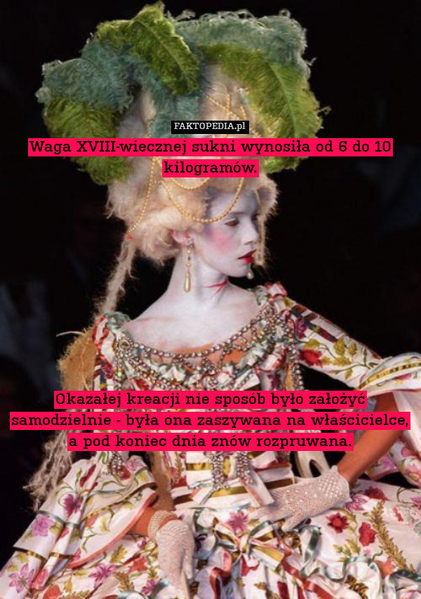 Waga XVIII-wiecznej sukni wynosiła – Waga XVIII-wiecznej sukni wynosiła od 6 do 10 kilogramów.           Okazałej kreacji nie sposób było założyć samodzielnie - była ona zaszywana na właścicielce, a pod koniec dnia znów rozpruwana.