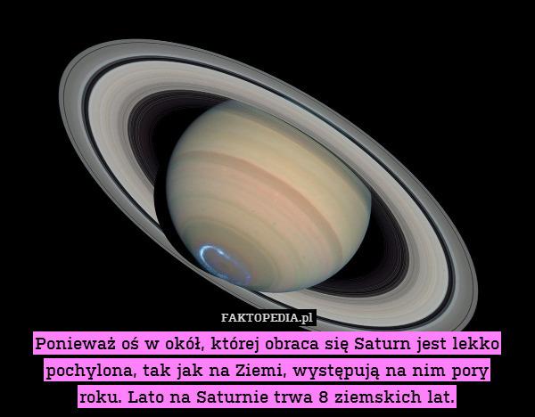 Ponieważ oś, wokół której obraca – Ponieważ oś, wokół której obraca się Saturn jest lekko pochylona, tak jak na Ziemi, występują na nim pory roku. Lato na Saturnie trwa 8 ziemskich lat.