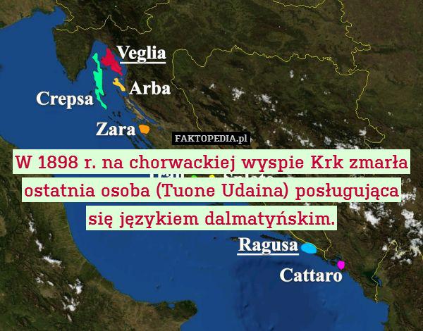 W 1898 r. na chorwackiej wyspie – W 1898 r. na chorwackiej wyspie Krk zmarła ostatnia osoba (Tuone Udaina) posługująca się językiem dalmatyńskim.