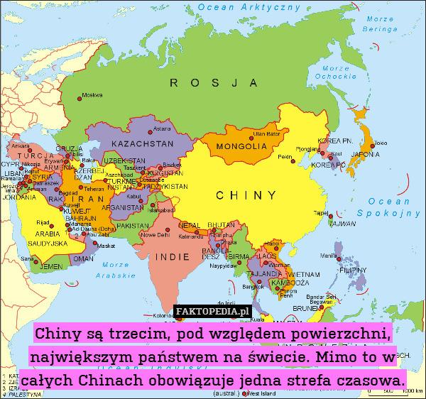 Chiny są trzecim, pod względem – Chiny są trzecim, pod względem powierzchni, największym państwem na świecie. Mimo to w całych Chinach obowiązuje jedna strefa czasowa.