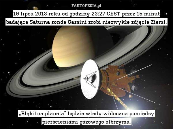 """19 lipca 2013 roku od godziny – 19 lipca 2013 roku od godziny 23:27 CEST przez 15 minut badająca Saturna sonda Cassini zrobi niezwykłe zdjęcia Ziemi.           """"Błękitna planeta"""" będzie wtedy widoczna pomiędzy pierścieniami gazowego olbrzyma."""