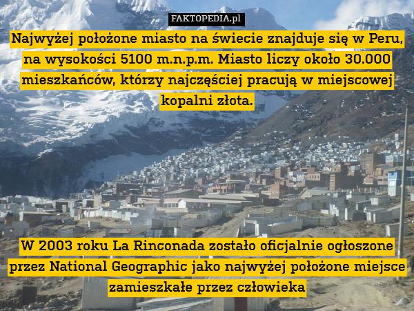 Najwyżej położone miasto na świecie – Najwyżej położone miasto na świecie znajduje się w Peru, na wysokości 5100 m.n.p.m. Miasto liczy około 30.000 mieszkańców, którzy najczęściej pracują w miejscowej kopalni złota.       W 2003 roku La Rinconada zostało oficjalnie ogłoszone przez National Geographic jako najwyżej położone miejsce zamieszkałe przez człowieka