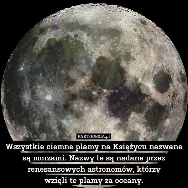 Wszystkie ciemne plamy na Księżycu – Wszystkie ciemne plamy na Księżycu nazwane są morzami. Nazwy te są nadane przez renesansowych astronomów, którzy wzięli te plamy za oceany.