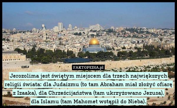 Jerozolima jest świętym miejscem – Jerozolima jest świętym miejscem dla trzech największych religii świata: dla Judaizmu (to tam Abraham miał złożyć ofiarę z Izaaka), dla Chrześcijaństwa (tam ukrzyżowano Jezusa), dla Islamu (tam Mahomet wstąpił do Nieba).