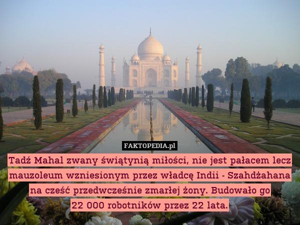 Tadź Mahal zwany świątynią miłości, – Tadź Mahal zwany świątynią miłości, nie jest pałacem lecz mauzoleum wzniesionym przez władcę Indii - Szahdżahana na cześć przedwcześnie zmarłej żony. Budowało go 22 000 robotników przez 22 lata.