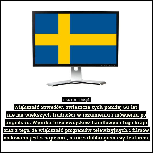 Większość Szwedów, zwłaszcza tych – Większość Szwedów, zwłaszcza tych poniżej 50 lat, nie ma większych trudności w rozumieniu i mówieniu po angielsku. Wynika to ze związków handlowych tego kraju oraz z tego, że większość programów telewizyjnych i filmów nadawana jest z napisami, a nie z dubbingiem czy lektorem.