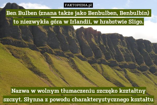 Ben Bulben (znana także jako Benbulben, – Ben Bulben (znana także jako Benbulben, Benbulbin)  to niezwykła góra w Irlandii, w hrabstwie Sligo.        Nazwa w wolnym tłumaczeniu szczęko kształtny szczyt. Słynna z powodu charakterystycznego kształtu