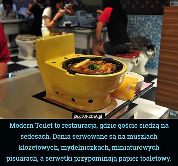 Modern Toilet to restauracja, – Modern Toilet to restauracja, gdzie goście siedzą na sedesach. Dania serwowane są na muszlach klozetowych, mydelniczkach, miniaturowych pisuarach, a serwetki przypominają papier toaletowy.