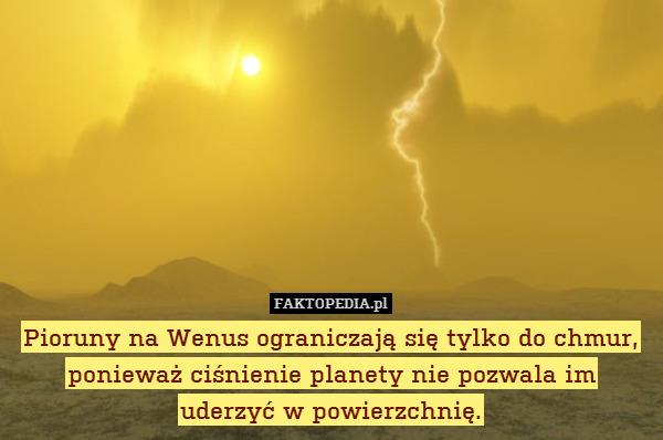 Pioruny na Wenus ograniczają się – Pioruny na Wenus ograniczają się tylko do chmur, ponieważ ciśnienie planety nie pozwala im uderzyć w powierzchnię.