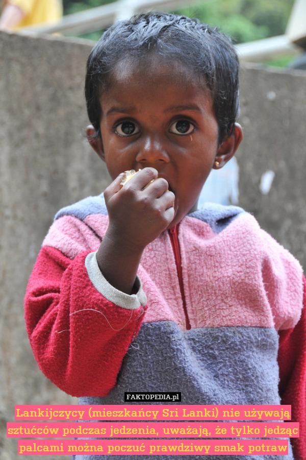 Lankijczycy (mieszkańcy Sri Lanki) – Lankijczycy (mieszkańcy Sri Lanki) nie używają sztućców podczas jedzenia, uważają, że tylko jedząc palcami można poczuć prawdziwy smak potraw