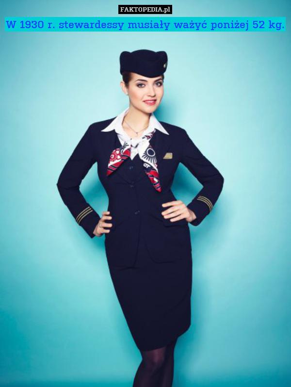 W 1930 r. stewardessy musiały – W 1930 r. stewardessy musiały ważyć poniżej 52 kg.