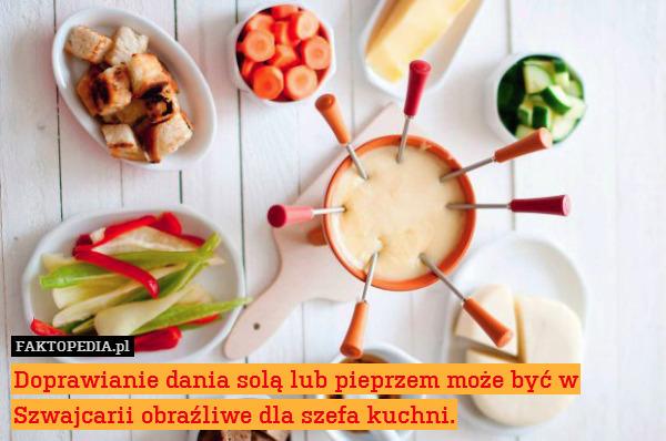 Doprawianie dania solą lub pieprzem – Doprawianie dania solą lub pieprzem może być w Szwajcarii obraźliwe dla szefa kuchni.