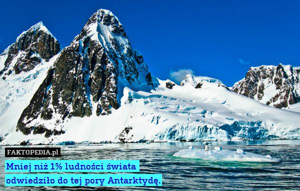Mniej niż 1% ludności świata – Mniej niż 1% ludności świata  odwiedziło do tej pory Antarktydę.